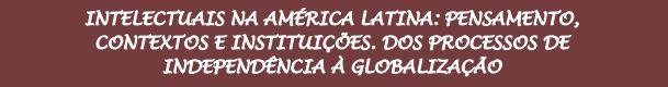 Intelectuais Na América Latina: Pensamento, Contextos e Intuições. Dos processos de Independência à globalização.